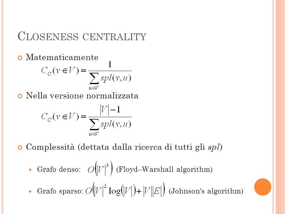 C LOSENESS CENTRALITY Matematicamente Nella versione normalizzata Complessità (dettata dalla ricerca di tutti gli spl ) Grafo denso: (Floyd–Warshall a