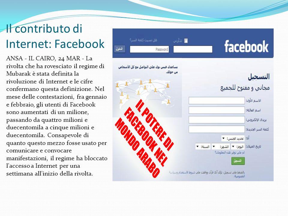 Il contributo di Internet: Facebook ANSA - IL CAIRO, 24 MAR - La rivolta che ha rovesciato il regime di Mubarak è stata definita la rivoluzione di Internet e le cifre confermano questa definizione.