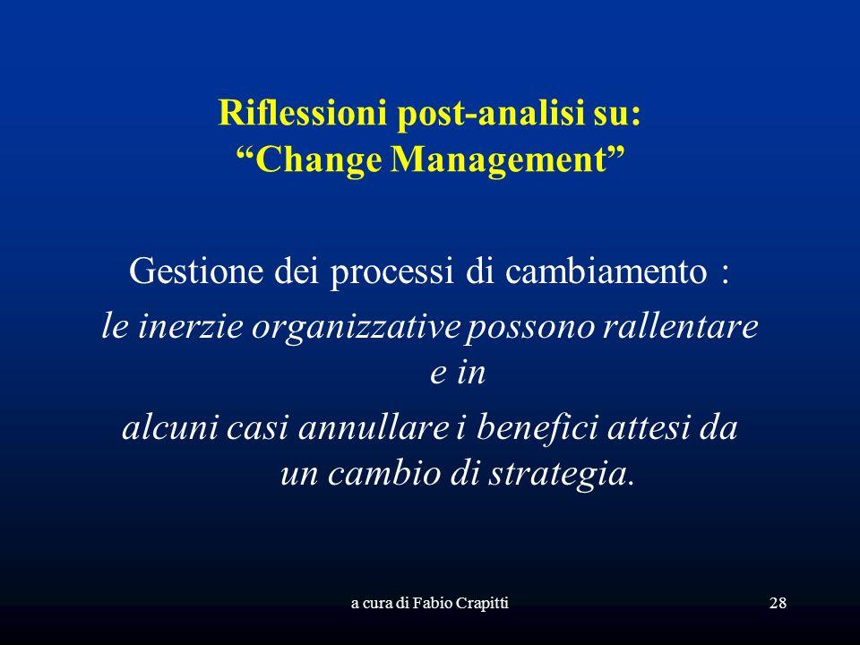 a cura di Fabio Crapitti28 Riflessioni post-analisi su: Change Management Gestione dei processi di cambiamento : le inerzie organizzative possono rallentare e in alcuni casi annullare i benefici attesi da un cambio di strategia.