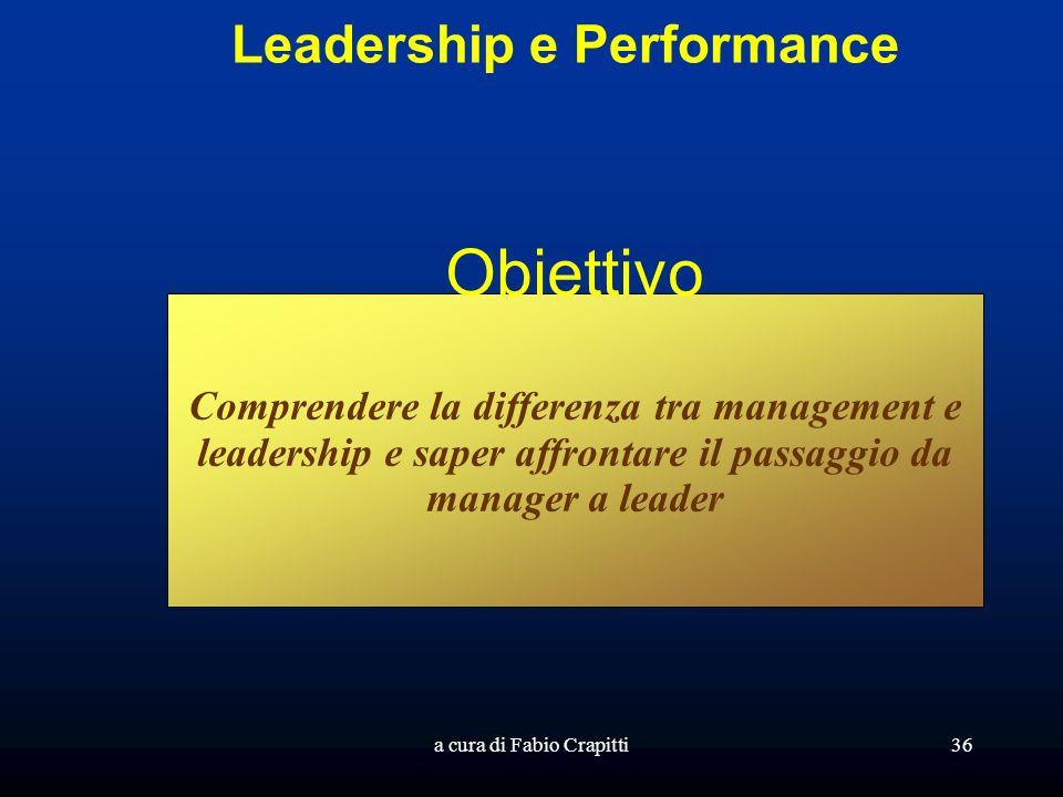 a cura di Fabio Crapitti36 Leadership e Performance Obiettivo Comprendere la differenza tra management e leadership e saper affrontare il passaggio da manager a leader
