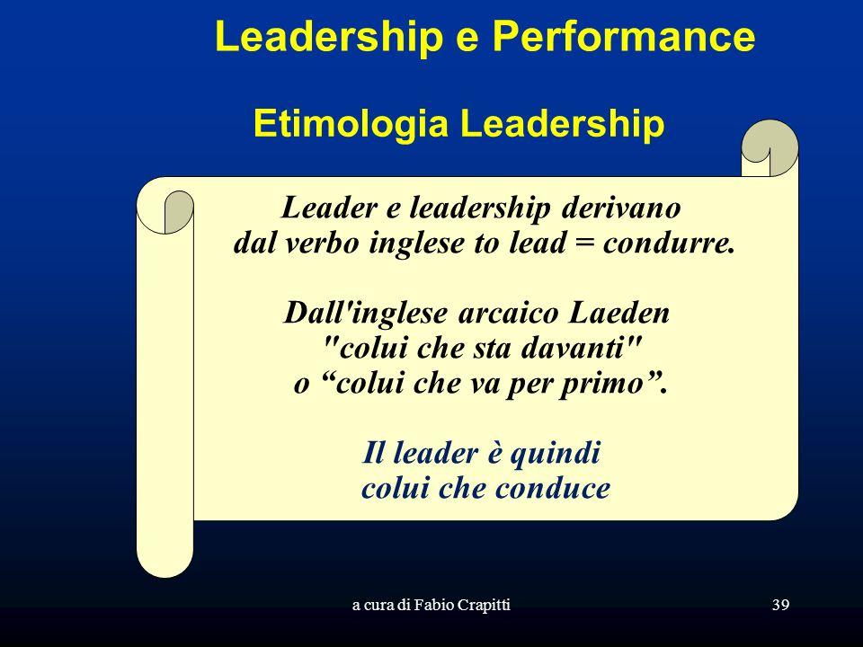 a cura di Fabio Crapitti39 Leadership e Performance Leader e leadership derivano dal verbo inglese to lead = condurre.