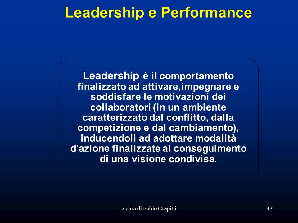 a cura di Fabio Crapitti43 Leadership e Performance Leadership è il comportamento finalizzato ad attivare,impegnare e soddisfare le motivazioni dei collaboratori (in un ambiente caratterizzato dal conflitto, dalla competizione e dal cambiamento), inducendoli ad adottare modalità d azione finalizzate al conseguimento di una visione condivisa.