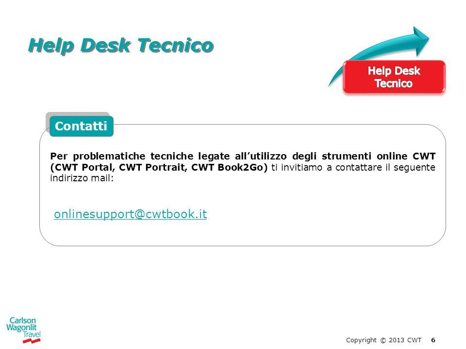 Copyright © 2013 CWT 6 Help Desk Tecnico Per problematiche tecniche legate allutilizzo degli strumenti online CWT (CWT Portal, CWT Portrait, CWT Book2