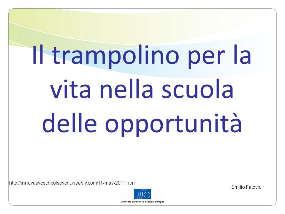 Il trampolino per la vita nella scuola delle opportunità http://innovativeschoolsevent.weebly.com/11-may-2011.html Emilio Fatovic