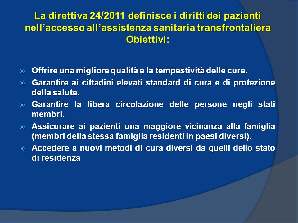 La direttiva 24/2011 definisce i diritti dei pazienti nellaccesso allassistenza sanitaria transfrontaliera Obiettivi: Offrire una migliore qualità e la tempestività delle cure.