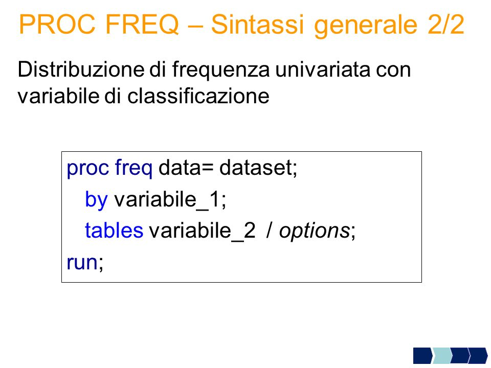 PROC FREQ – Sintassi generale 2/2 Distribuzione di frequenza univariata con variabile di classificazione proc freq data= dataset; by variabile_1; tabl