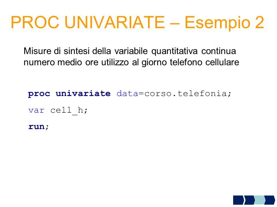 PROC UNIVARIATE – Esempio 2 Misure di sintesi della variabile quantitativa continua numero medio ore utilizzo al giorno telefono cellulare proc univar
