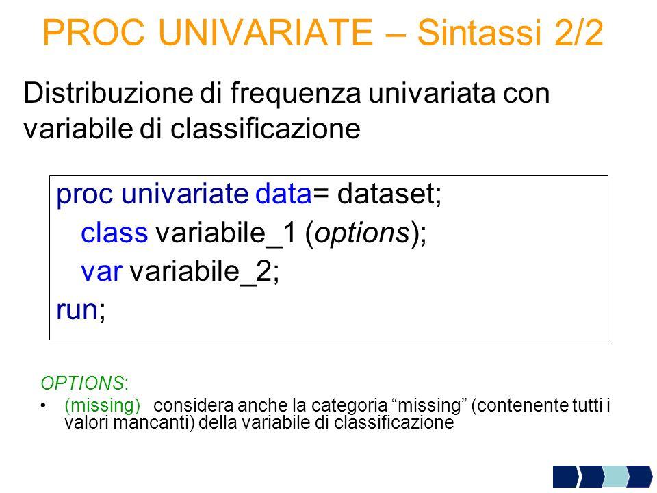 PROC UNIVARIATE – Sintassi 2/2 Distribuzione di frequenza univariata con variabile di classificazione proc univariate data= dataset; class variabile_1