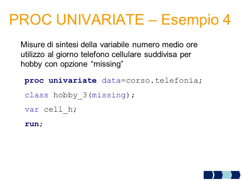 PROC UNIVARIATE – Esempio 4 Misure di sintesi della variabile numero medio ore utilizzo al giorno telefono cellulare suddivisa per hobby con opzione missing proc univariate data=corso.telefonia; class hobby_3(missing); var cell_h; run;