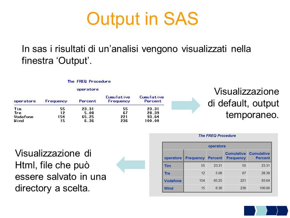 Output in SAS In sas i risultati di unanalisi vengono visualizzati nella finestra Output. Visualizzazione di default, output temporaneo. Visualizzazio