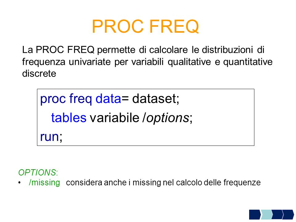 PROC FREQ La PROC FREQ permette di calcolare le distribuzioni di frequenza univariate per variabili qualitative e quantitative discrete proc freq data= dataset; tables variabile /options; run; OPTIONS: /missing considera anche i missing nel calcolo delle frequenze