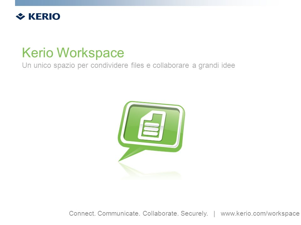 Kerio Workspace Un unico spazio per condividere files e collaborare a grandi idee Connect.
