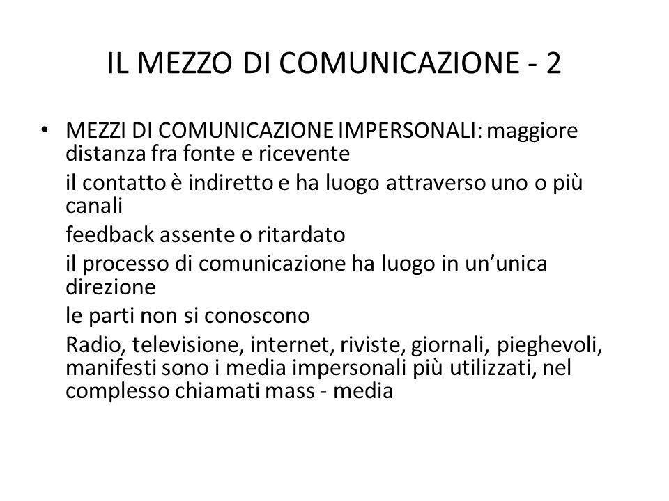 IL MEZZO DI COMUNICAZIONE - 2 MEZZI DI COMUNICAZIONE IMPERSONALI: maggiore distanza fra fonte e ricevente il contatto è indiretto e ha luogo attraverso uno o più canali feedback assente o ritardato il processo di comunicazione ha luogo in ununica direzione le parti non si conoscono Radio, televisione, internet, riviste, giornali, pieghevoli, manifesti sono i media impersonali più utilizzati, nel complesso chiamati mass - media