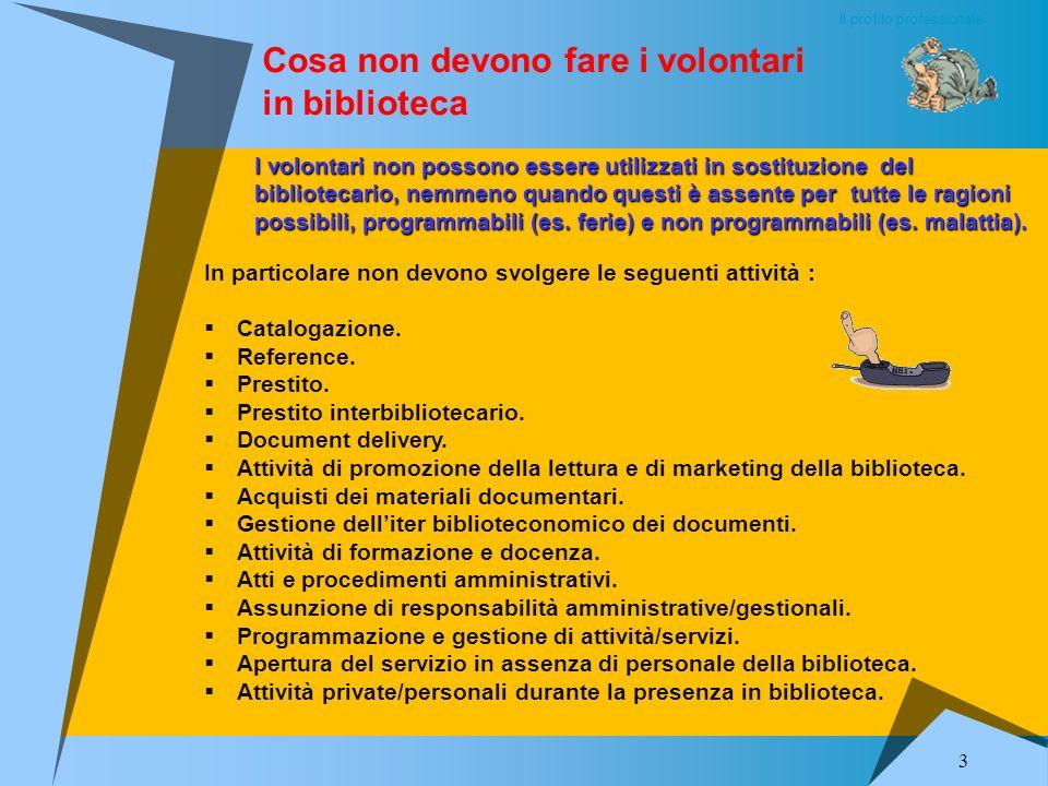 Il profilo professionale 3 Cosa non devono fare i volontari in biblioteca In particolare non devono svolgere le seguenti attività : Catalogazione.