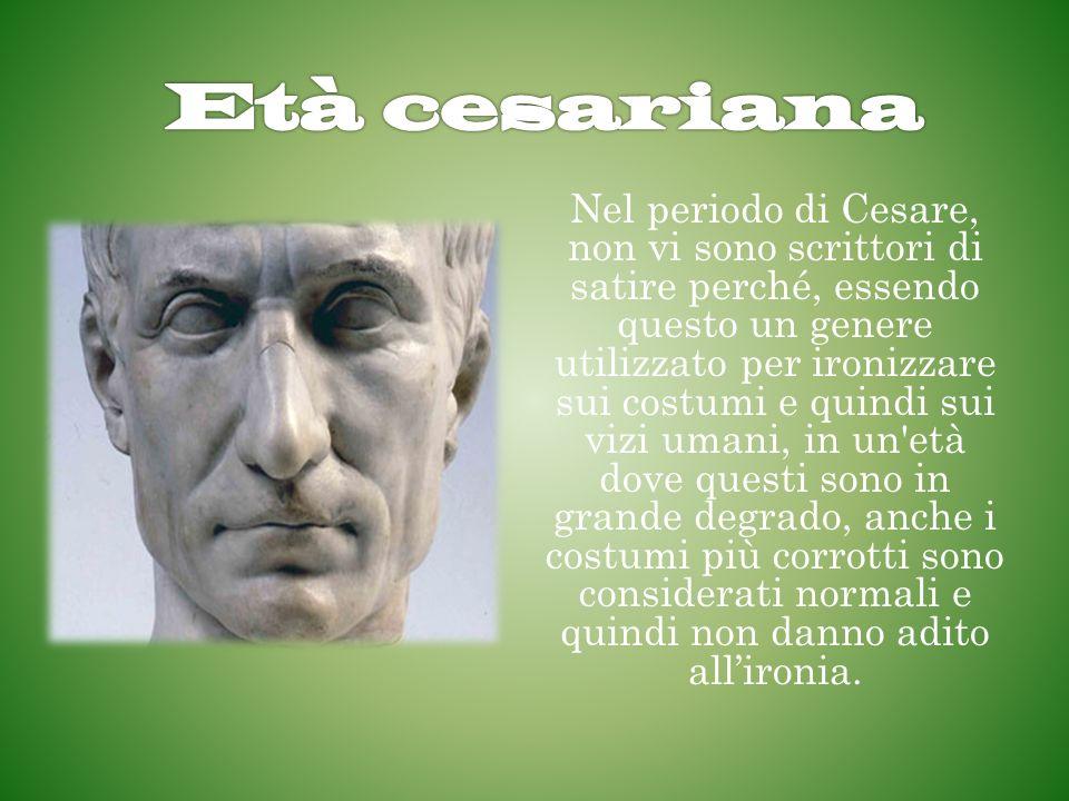 Nel periodo di Cesare, non vi sono scrittori di satire perché, essendo questo un genere utilizzato per ironizzare sui costumi e quindi sui vizi umani,