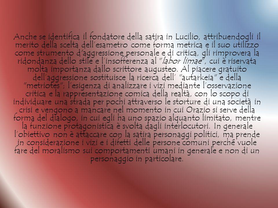 Anche se identifica il fondatore della satira in Lucilio, attribuendogli il merito della scelta dellesametro come forma metrica e il suo utilizzo come