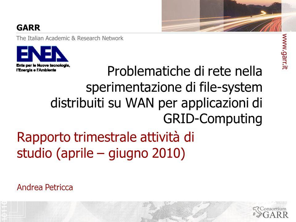 Andrea Petricca Report aprile-giugno GARR Attività svolte (1) Studio di file-system in ambiente WAN per applicazioni di GRID-Computing Verificare leffettiva funzionalità di AFS e in modo particolare GPFS; Confrontare il sistema ENEA con altri sistemi di Grid-Computing; Identificare i punti critici in relazione ai principali componenti strutturali di una rete WAN; AFS: studio approfondito del protocollo Rx (protocollo RPC Client/Server, comunicazioni esclusiv.