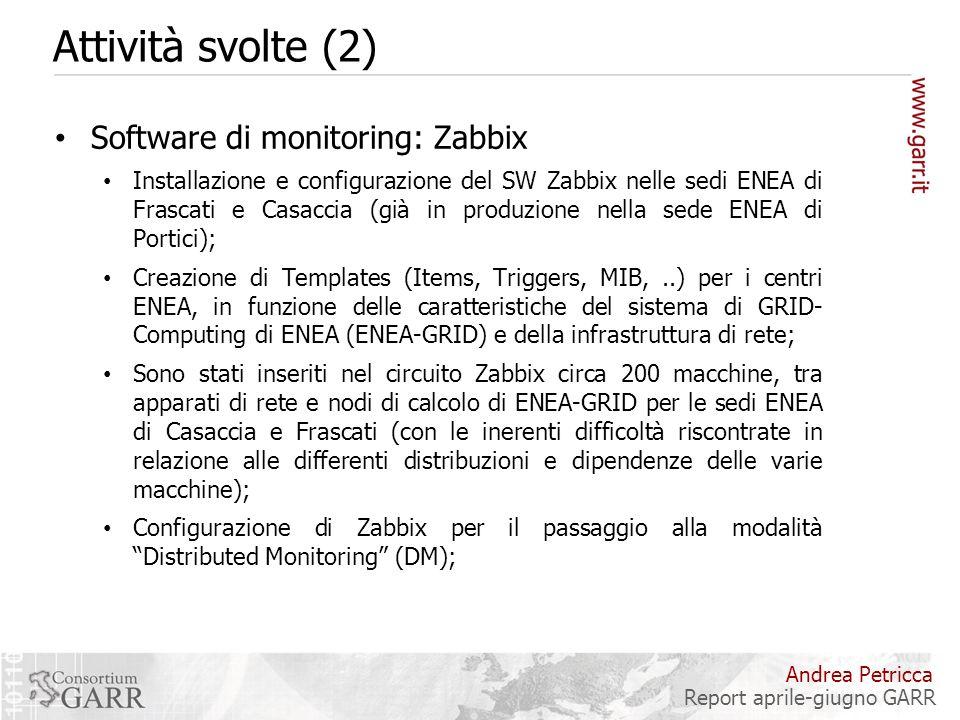 Attività svolte (2) Software di monitoring: Zabbix Installazione e configurazione del SW Zabbix nelle sedi ENEA di Frascati e Casaccia (già in produzione nella sede ENEA di Portici); Creazione di Templates (Items, Triggers, MIB,..) per i centri ENEA, in funzione delle caratteristiche del sistema di GRID- Computing di ENEA (ENEA-GRID) e della infrastruttura di rete; Sono stati inseriti nel circuito Zabbix circa 200 macchine, tra apparati di rete e nodi di calcolo di ENEA-GRID per le sedi ENEA di Casaccia e Frascati (con le inerenti difficoltà riscontrate in relazione alle differenti distribuzioni e dipendenze delle varie macchine); Configurazione di Zabbix per il passaggio alla modalità Distributed Monitoring (DM); Andrea Petricca Report aprile-giugno GARR