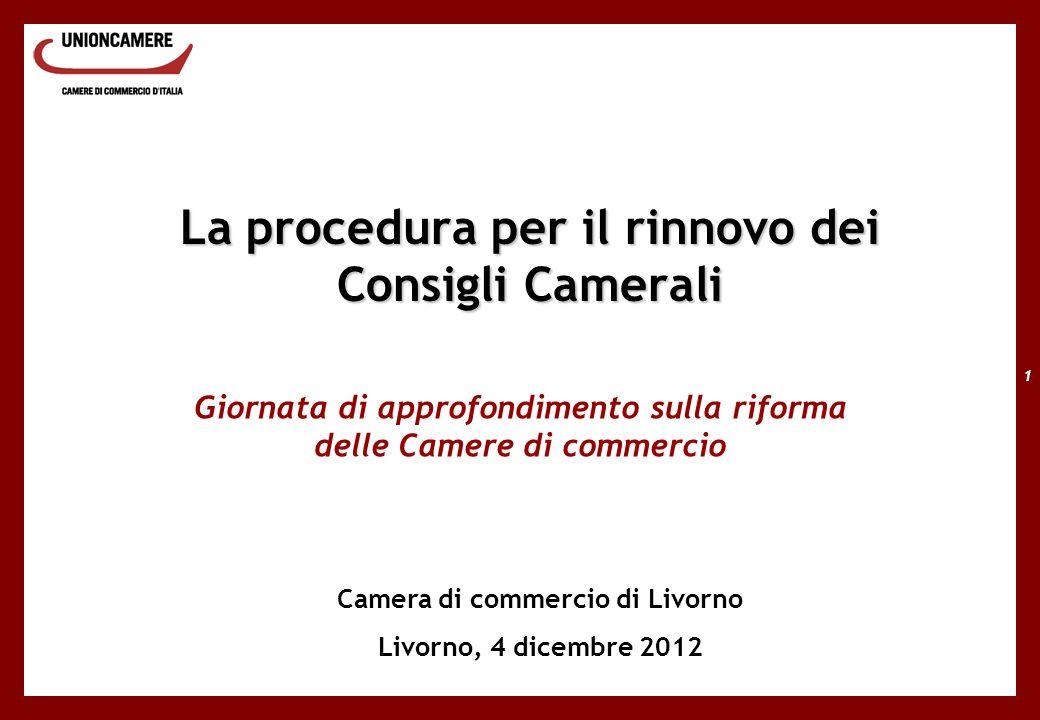 1 La procedura per il rinnovo dei Consigli Camerali Giornata di approfondimento sulla riforma delle Camere di commercio Camera di commercio di Livorno Livorno, 4 dicembre 2012