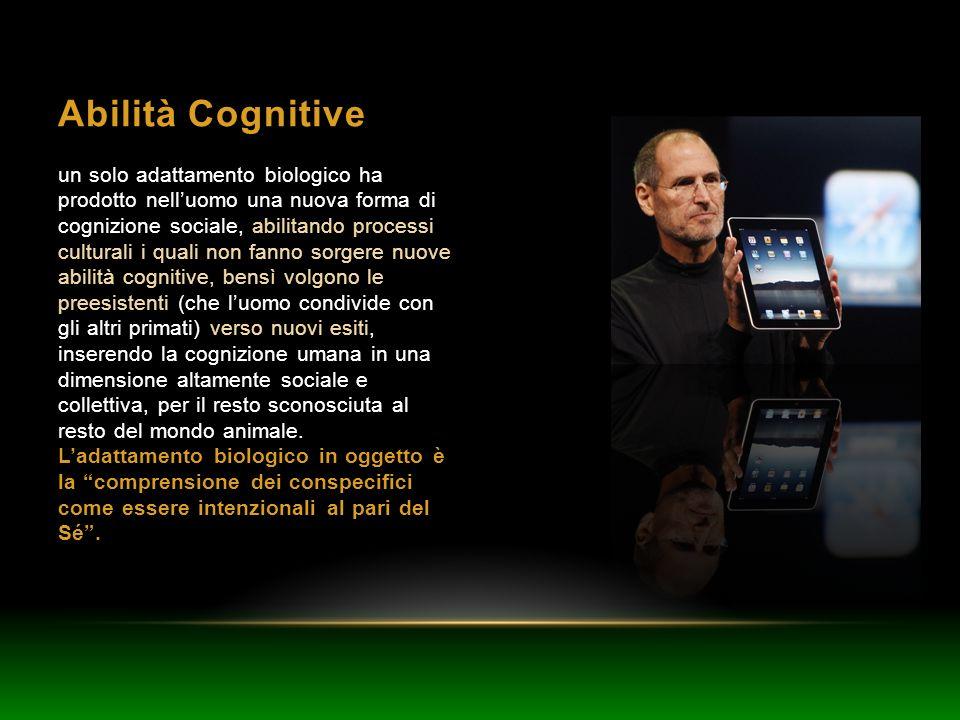 Abilità Cognitive un solo adattamento biologico ha prodotto nelluomo una nuova forma di cognizione sociale, abilitando processi culturali i quali non