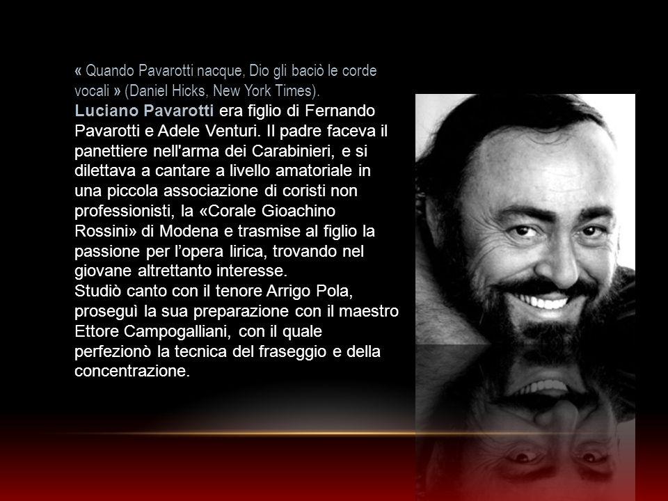 « Quando Pavarotti nacque, Dio gli baciò le corde vocali » (Daniel Hicks, New York Times). Luciano Pavarotti era figlio di Fernando Pavarotti e Adele