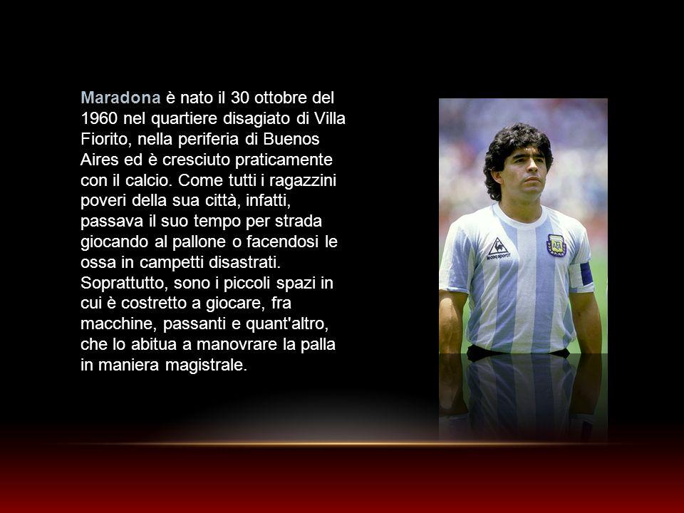 Maradona è nato il 30 ottobre del 1960 nel quartiere disagiato di Villa Fiorito, nella periferia di Buenos Aires ed è cresciuto praticamente con il ca