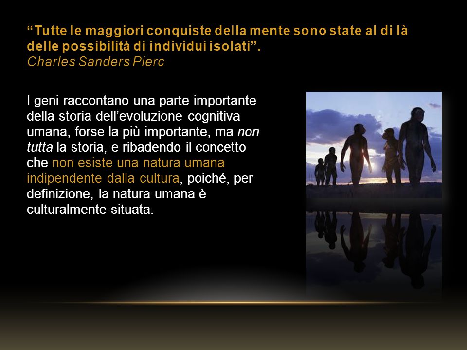 Tutte le maggiori conquiste della mente sono state al di là delle possibilità di individui isolati. Charles Sanders Pierc I geni raccontano una parte