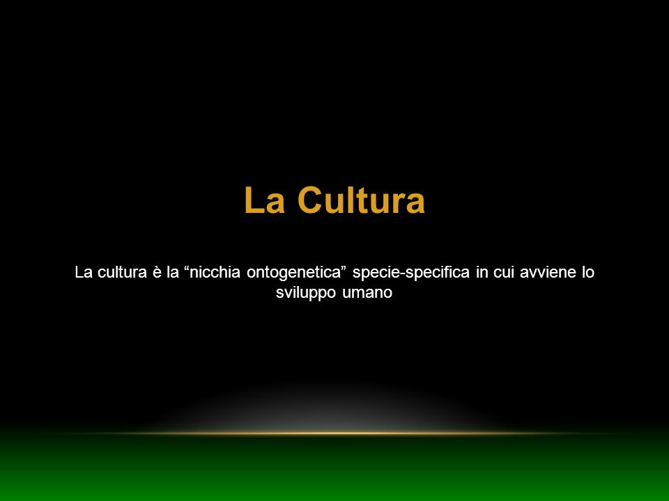 La Cultura La cultura è la nicchia ontogenetica specie-specifica in cui avviene lo sviluppo umano