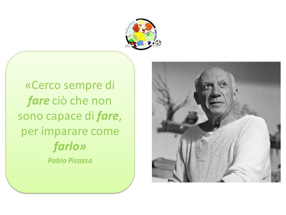 «Cerco sempre di fare ciò che non sono capace di fare, per imparare come farlo» Pablo Picasso «Cerco sempre di fare ciò che non sono capace di fare, p