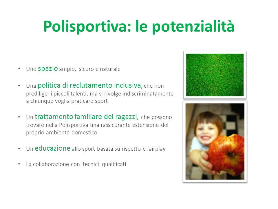 Polisportiva: le potenzialità Uno spazio ampio, sicuro e naturale Una politica di reclutamento inclusiva, che non predilige i piccoli talenti, ma si r