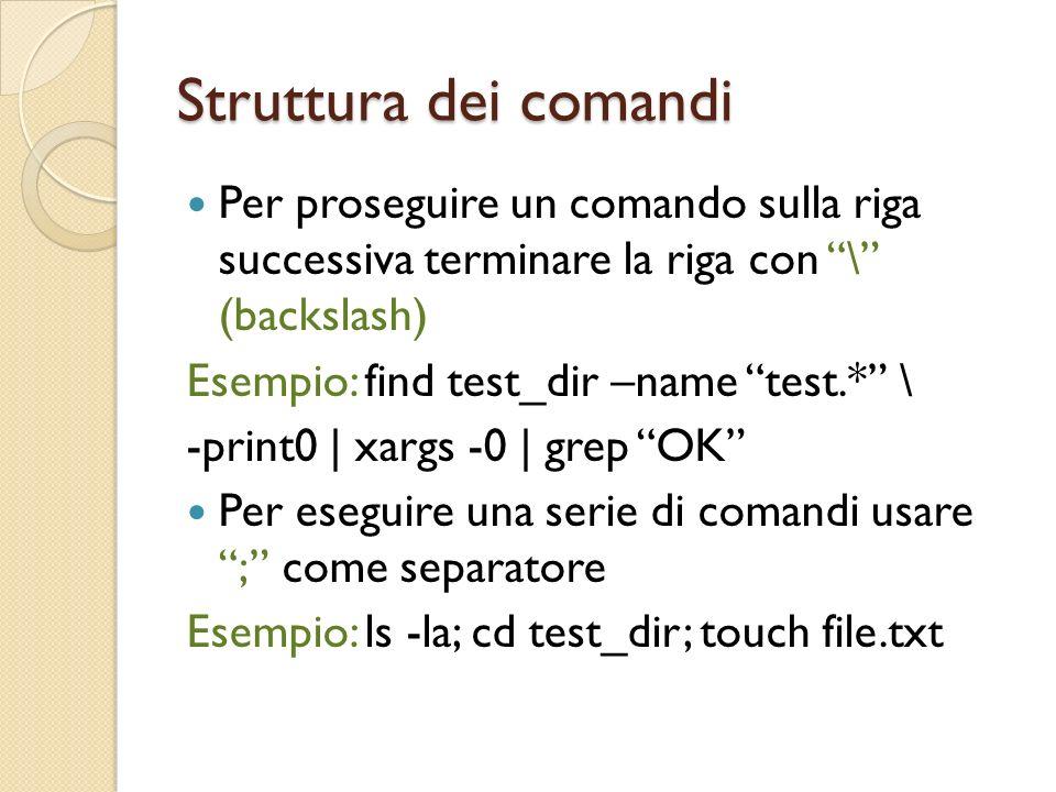 Struttura dei comandi Per proseguire un comando sulla riga successiva terminare la riga con \ (backslash) Esempio: find test_dir –name test.* \ -print0 | xargs -0 | grep OK Per eseguire una serie di comandi usare ; come separatore Esempio: ls -la; cd test_dir; touch file.txt