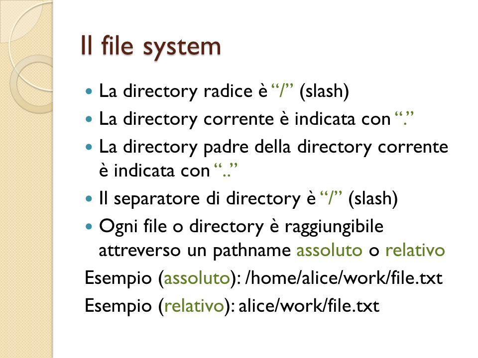 Il file system La directory radice è / (slash) La directory corrente è indicata con.
