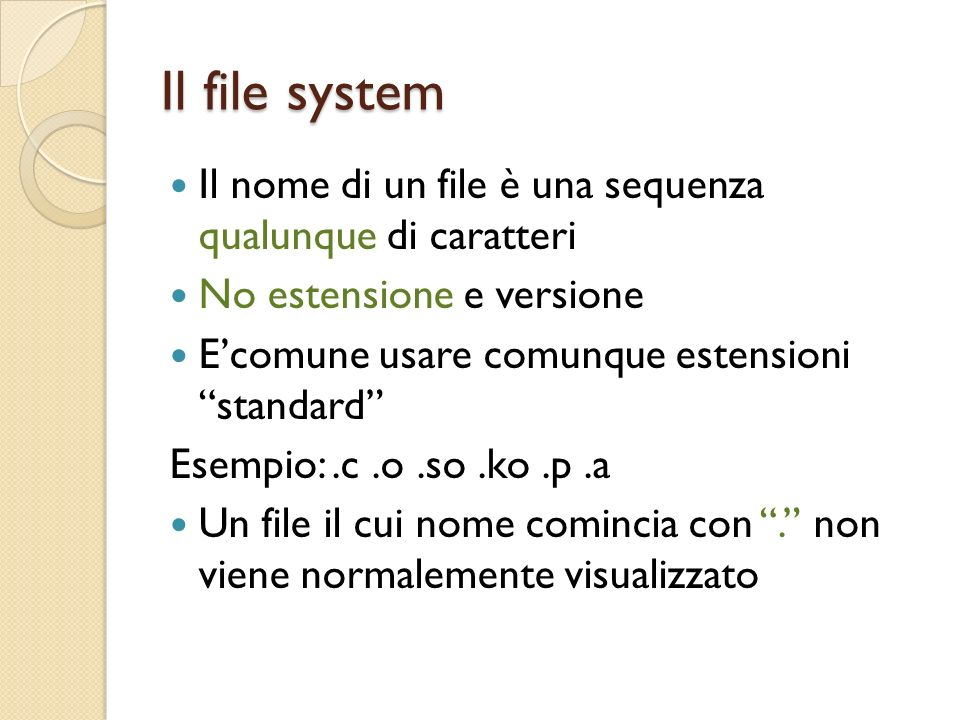 Il file system Il nome di un file è una sequenza qualunque di caratteri No estensione e versione Ecomune usare comunque estensioni standard Esempio:.c.o.so.ko.p.a Un file il cui nome comincia con.