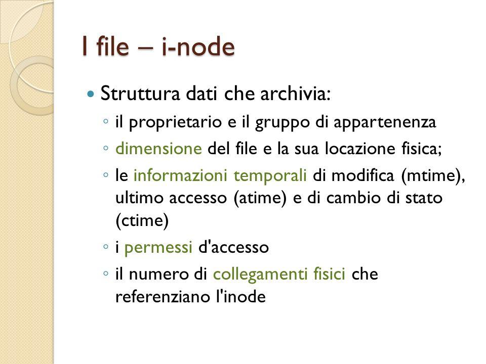 I file – i-node Struttura dati che archivia: il proprietario e il gruppo di appartenenza dimensione del file e la sua locazione fisica; le informazioni temporali di modifica (mtime), ultimo accesso (atime) e di cambio di stato (ctime) i permessi d accesso il numero di collegamenti fisici che referenziano l inode
