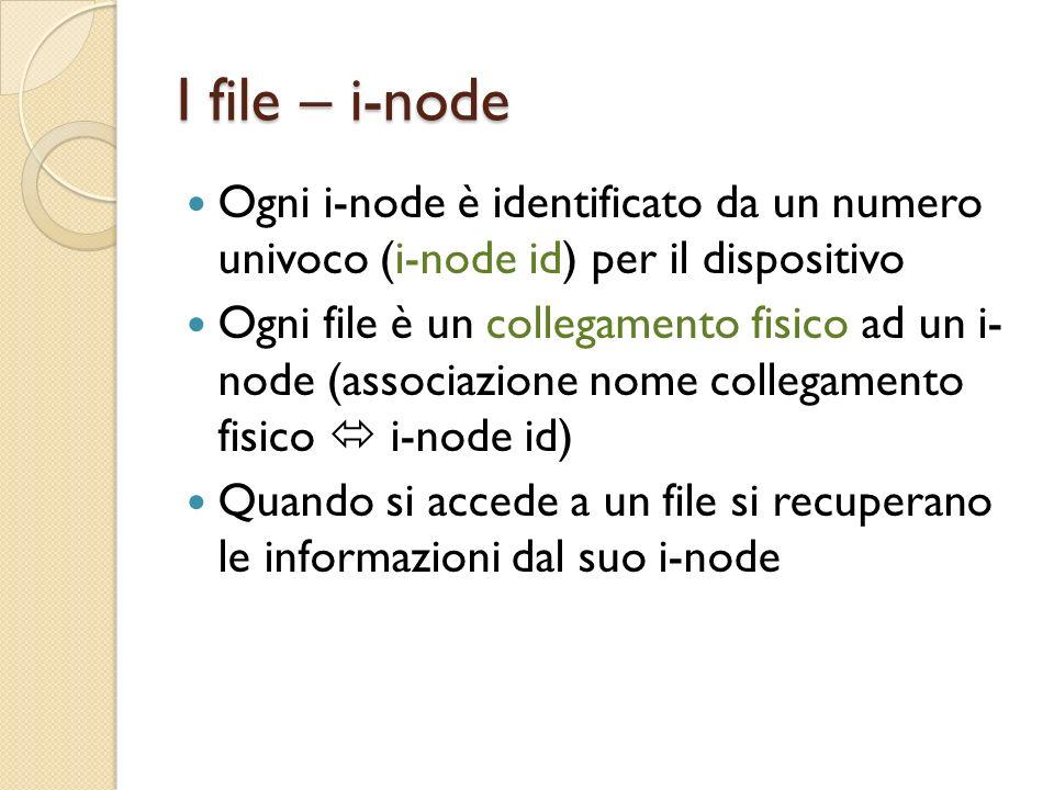 I file – i-node Ogni i-node è identificato da un numero univoco (i-node id) per il dispositivo Ogni file è un collegamento fisico ad un i- node (associazione nome collegamento fisico i-node id) Quando si accede a un file si recuperano le informazioni dal suo i-node