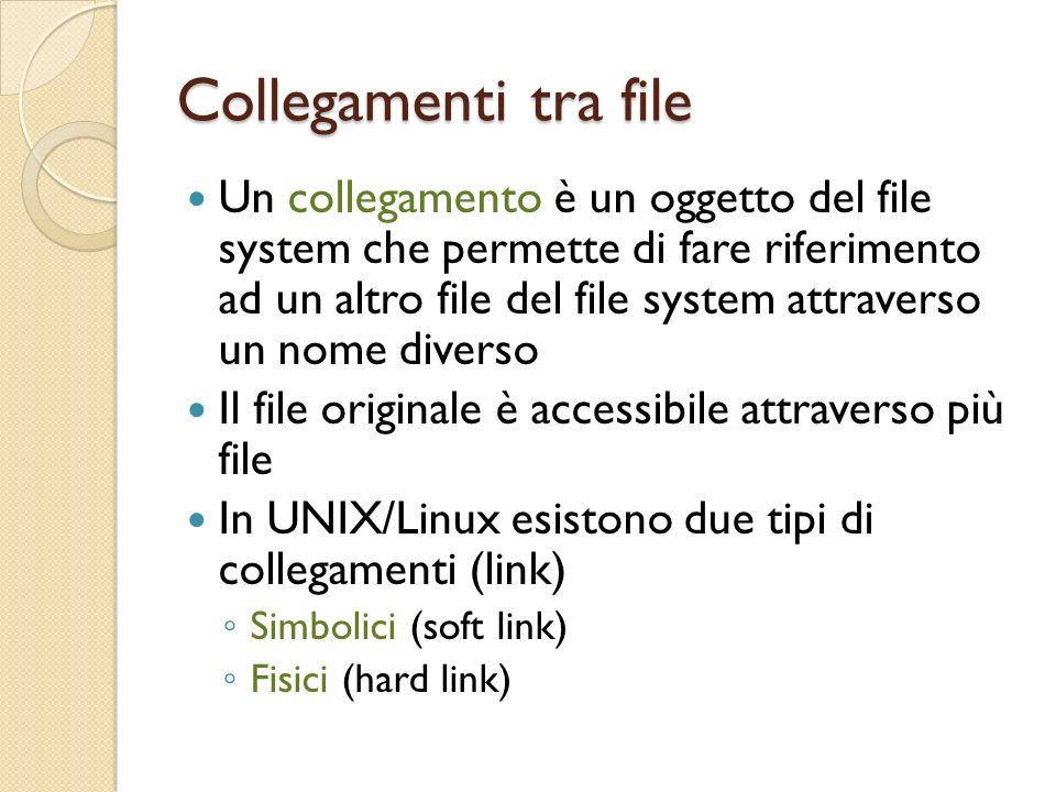 Collegamenti tra file Un collegamento è un oggetto del file system che permette di fare riferimento ad un altro file del file system attraverso un nome diverso Il file originale è accessibile attraverso più file In UNIX/Linux esistono due tipi di collegamenti (link) Simbolici (soft link) Fisici (hard link)