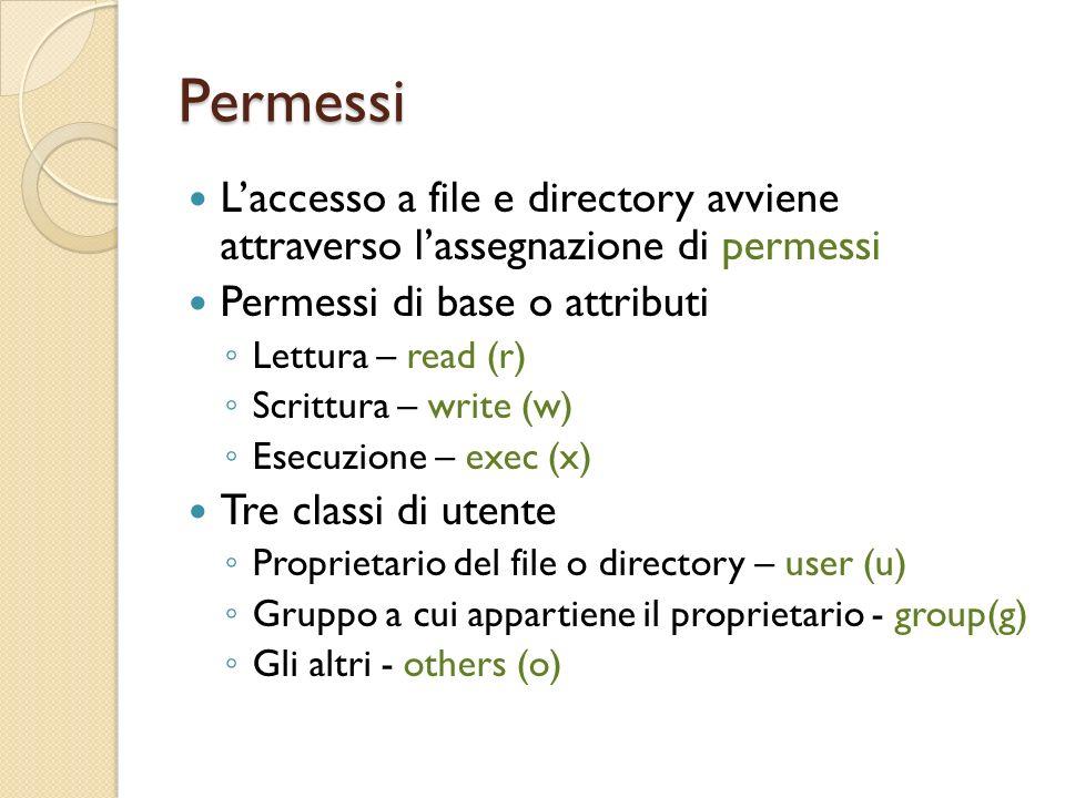 Permessi Laccesso a file e directory avviene attraverso lassegnazione di permessi Permessi di base o attributi Lettura – read (r) Scrittura – write (w) Esecuzione – exec (x) Tre classi di utente Proprietario del file o directory – user (u) Gruppo a cui appartiene il proprietario - group(g) Gli altri - others (o)