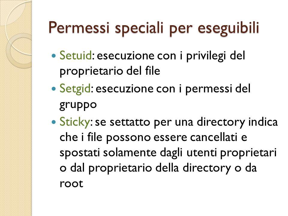 Permessi speciali per eseguibili Setuid: esecuzione con i privilegi del proprietario del file Setgid: esecuzione con i permessi del gruppo Sticky: se settatto per una directory indica che i file possono essere cancellati e spostati solamente dagli utenti proprietari o dal proprietario della directory o da root