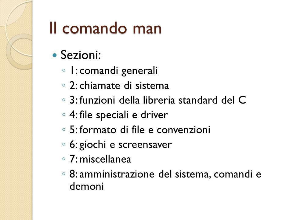 Il comando man Sezioni: 1: comandi generali 2: chiamate di sistema 3: funzioni della libreria standard del C 4: file speciali e driver 5: formato di file e convenzioni 6: giochi e screensaver 7: miscellanea 8: amministrazione del sistema, comandi e demoni