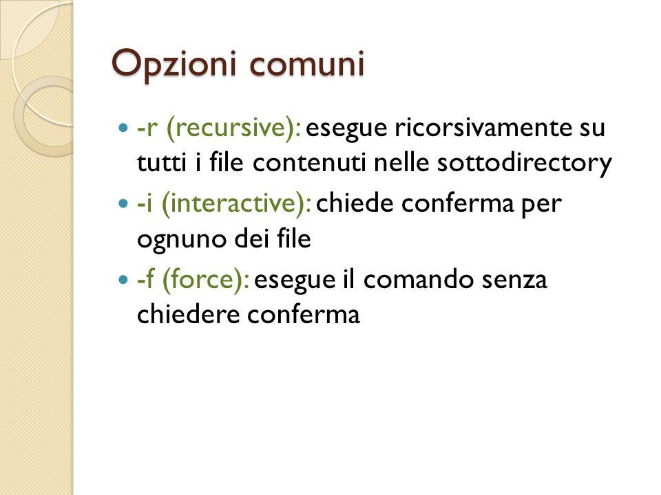 Opzioni comuni -r (recursive): esegue ricorsivamente su tutti i file contenuti nelle sottodirectory -i (interactive): chiede conferma per ognuno dei file -f (force): esegue il comando senza chiedere conferma