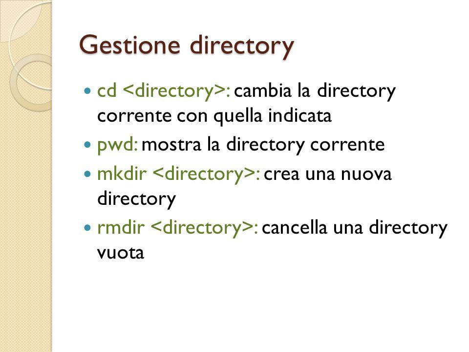 Gestione directory cd : cambia la directory corrente con quella indicata pwd: mostra la directory corrente mkdir : crea una nuova directory rmdir : cancella una directory vuota