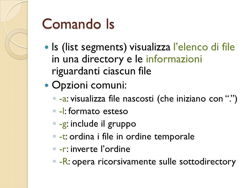 Comando ls ls (list segments) visualizza lelenco di file in una directory e le informazioni riguardanti ciascun file Opzioni comuni: -a: visualizza file nascosti (che iniziano con.) -l: formato esteso -g: include il gruppo -t: ordina i file in ordine temporale -r: inverte lordine -R: opera ricorsivamente sulle sottodirectory