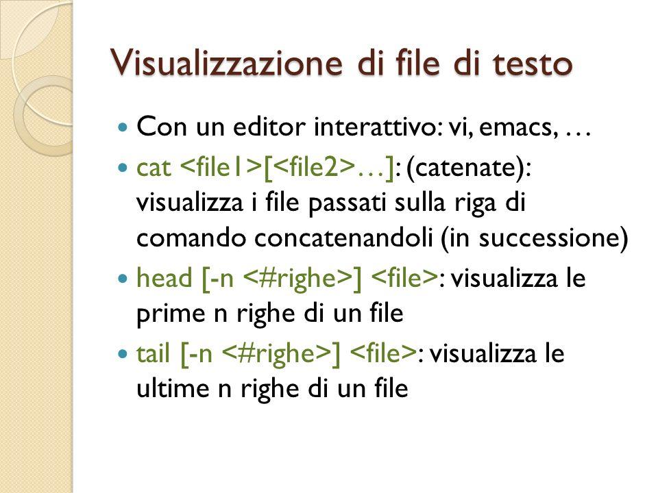 Visualizzazione di file di testo Con un editor interattivo: vi, emacs, … cat [ …]: (catenate): visualizza i file passati sulla riga di comando concatenandoli (in successione) head [-n ] : visualizza le prime n righe di un file tail [-n ] : visualizza le ultime n righe di un file