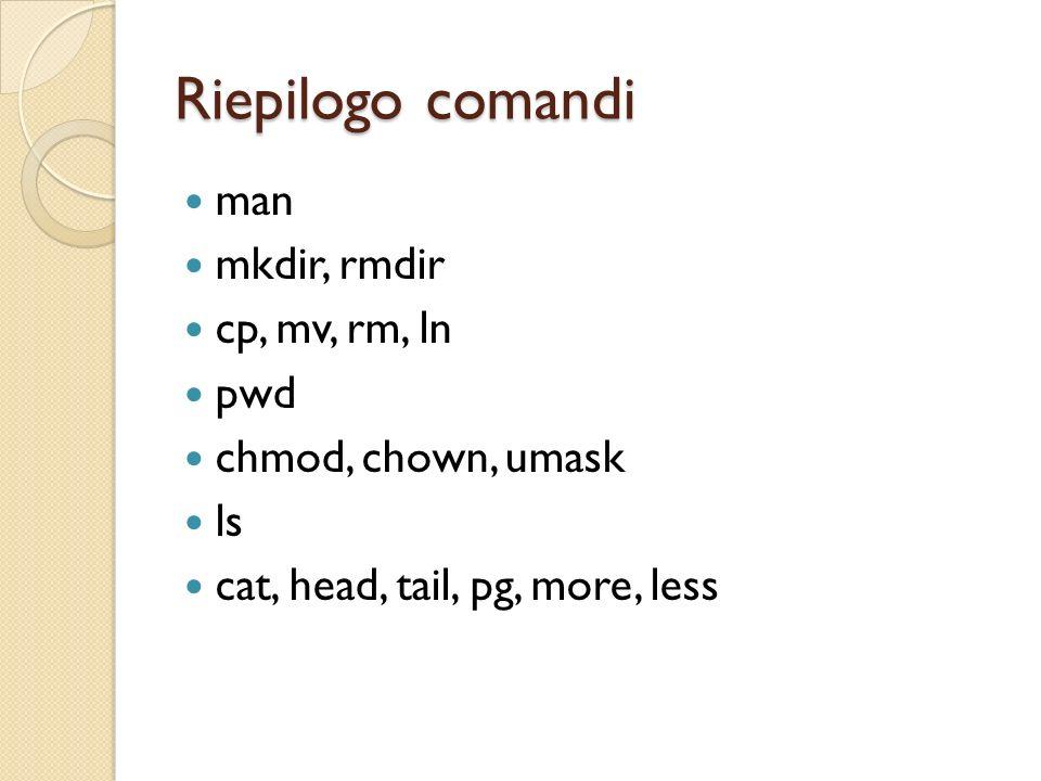 Riepilogo comandi man mkdir, rmdir cp, mv, rm, ln pwd chmod, chown, umask ls cat, head, tail, pg, more, less
