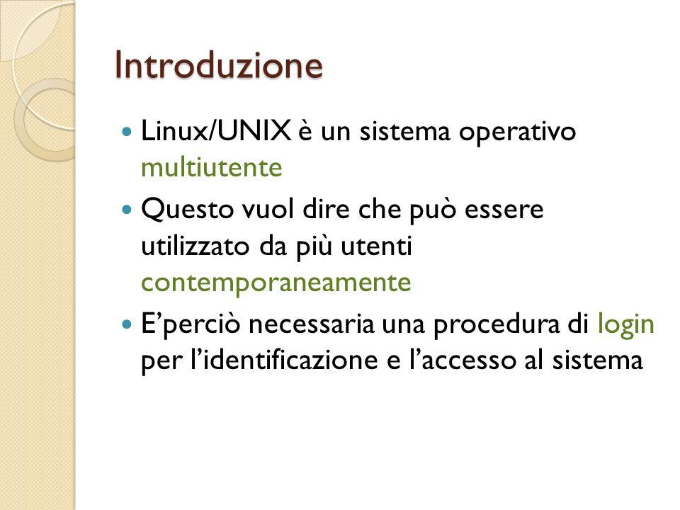 Introduzione Linux/UNIX è un sistema operativo multiutente Questo vuol dire che può essere utilizzato da più utenti contemporaneamente Eperciò necessaria una procedura di login per lidentificazione e laccesso al sistema