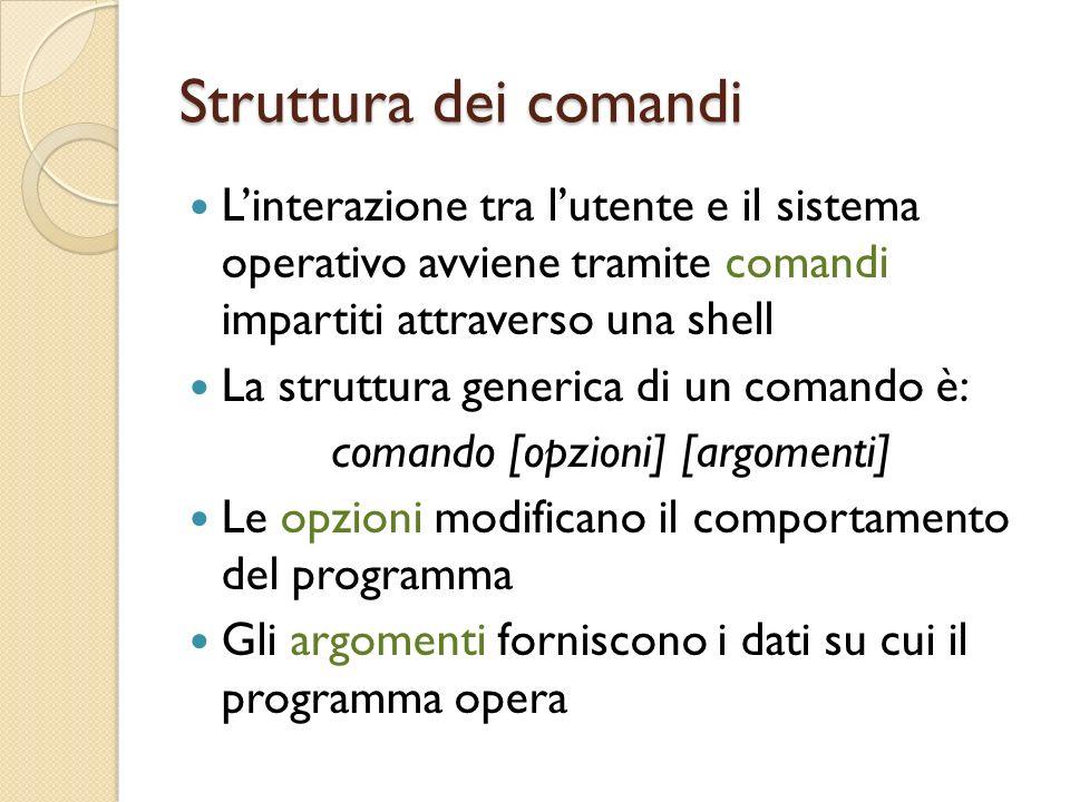 Struttura dei comandi Linterazione tra lutente e il sistema operativo avviene tramite comandi impartiti attraverso una shell La struttura generica di un comando è: comando [opzioni] [argomenti] Le opzioni modificano il comportamento del programma Gli argomenti forniscono i dati su cui il programma opera