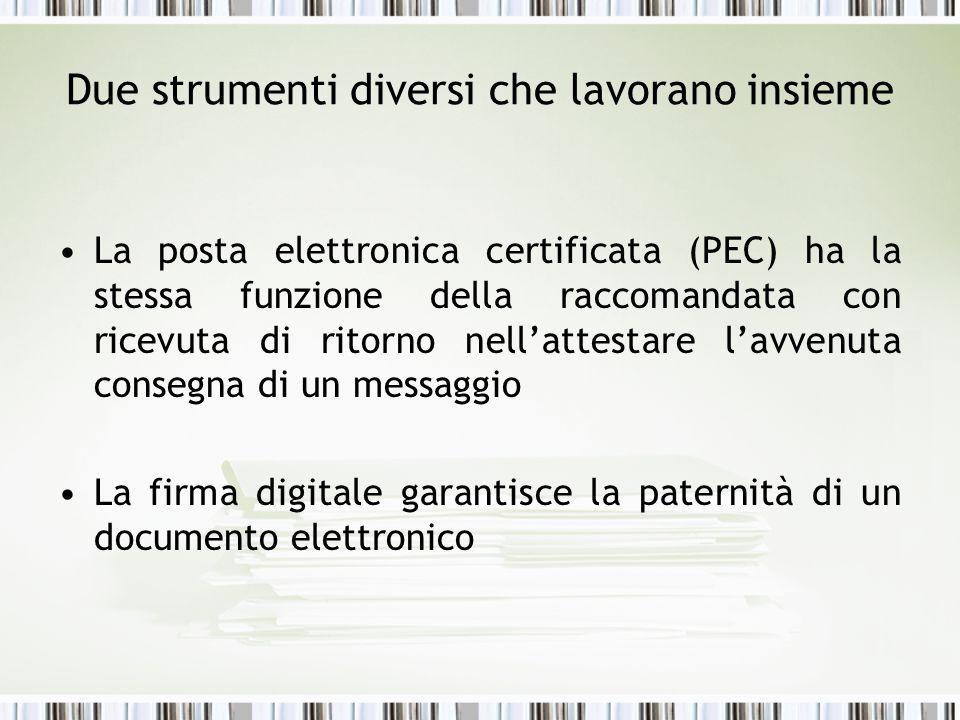 Due strumenti diversi che lavorano insieme La posta elettronica certificata (PEC) ha la stessa funzione della raccomandata con ricevuta di ritorno nellattestare lavvenuta consegna di un messaggio La firma digitale garantisce la paternità di un documento elettronico