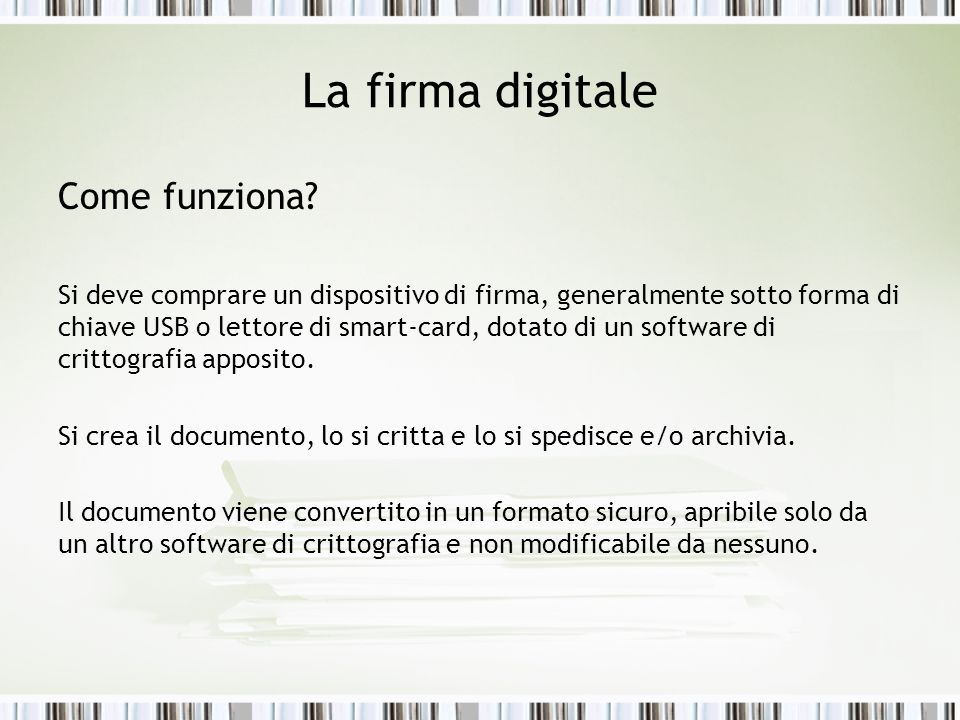La firma digitale Come funziona? Si deve comprare un dispositivo di firma, generalmente sotto forma di chiave USB o lettore di smart-card, dotato di u