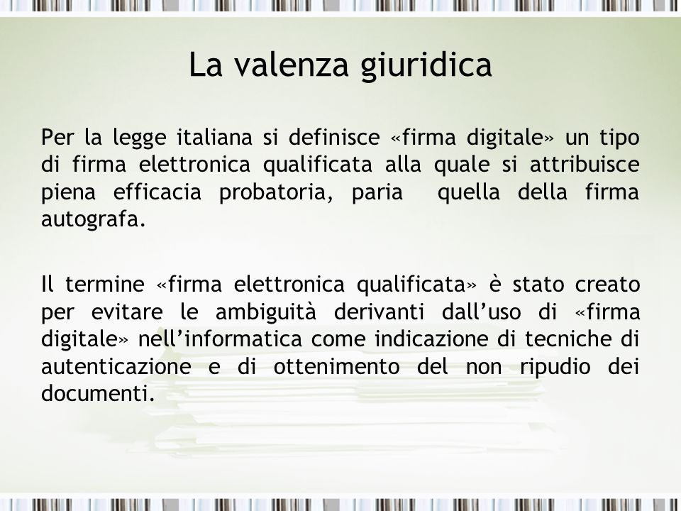 La valenza giuridica Per la legge italiana si definisce «firma digitale» un tipo di firma elettronica qualificata alla quale si attribuisce piena efficacia probatoria, paria quella della firma autografa.