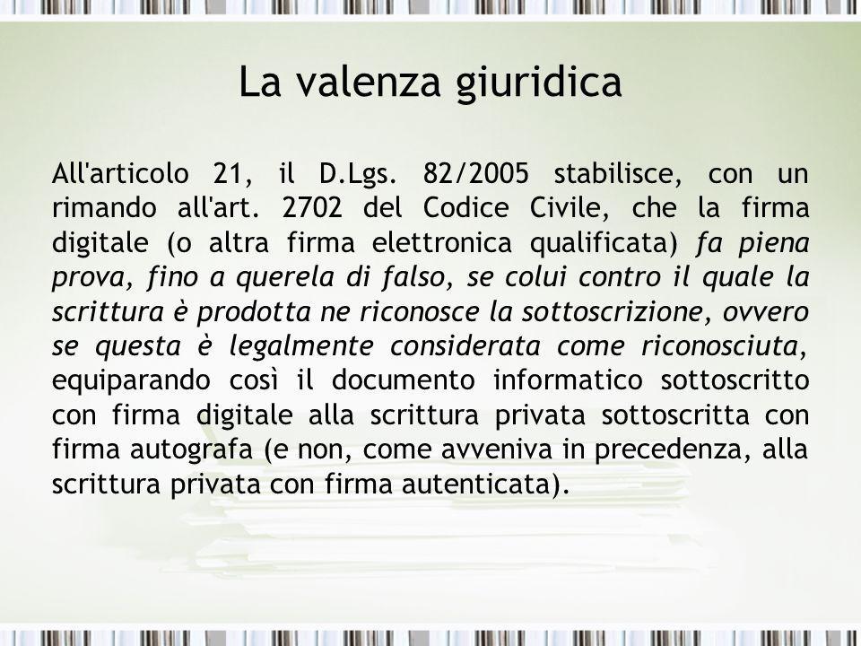 La valenza giuridica All'articolo 21, il D.Lgs. 82/2005 stabilisce, con un rimando all'art. 2702 del Codice Civile, che la firma digitale (o altra fir